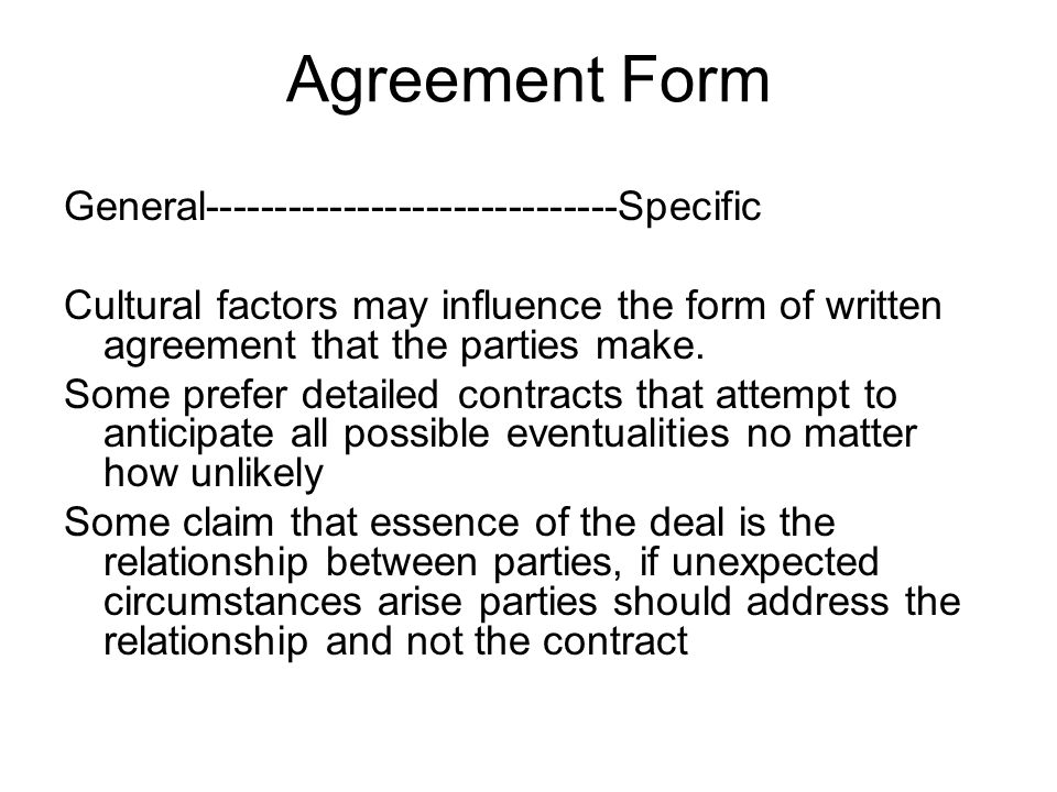 Agreement Form General------------------------------Specific Cultural factors may influence the form of written agreement that the parties make. Some