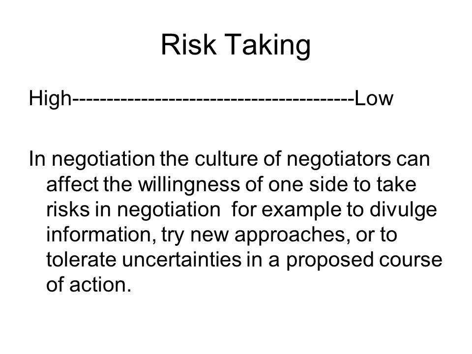 Risk Taking High-----------------------------------------Low In negotiation the culture of negotiators can affect the willingness of one side to take