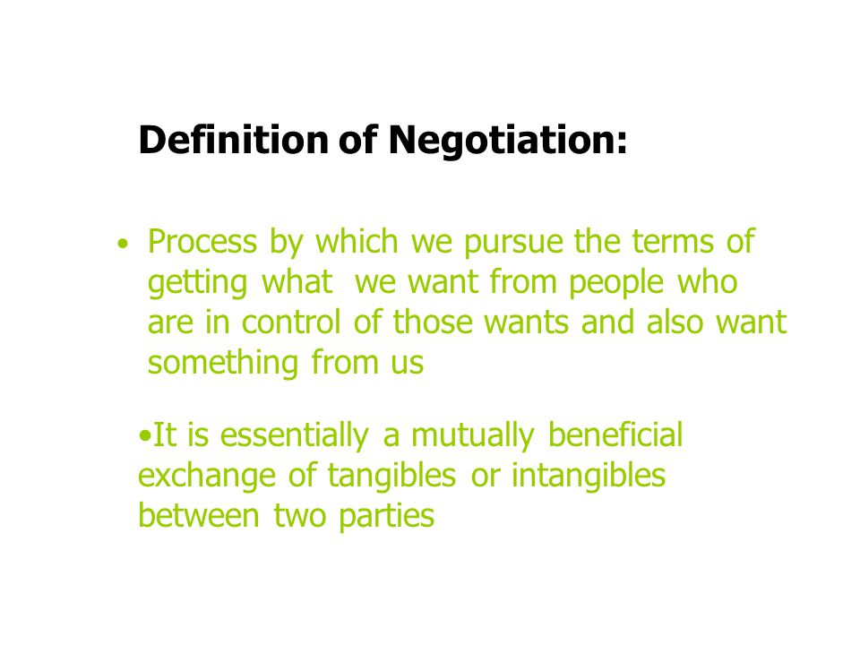 Definition of Negotiation: Process by which we pursue the terms of getting what we want from people who are in control of those wants and also want so
