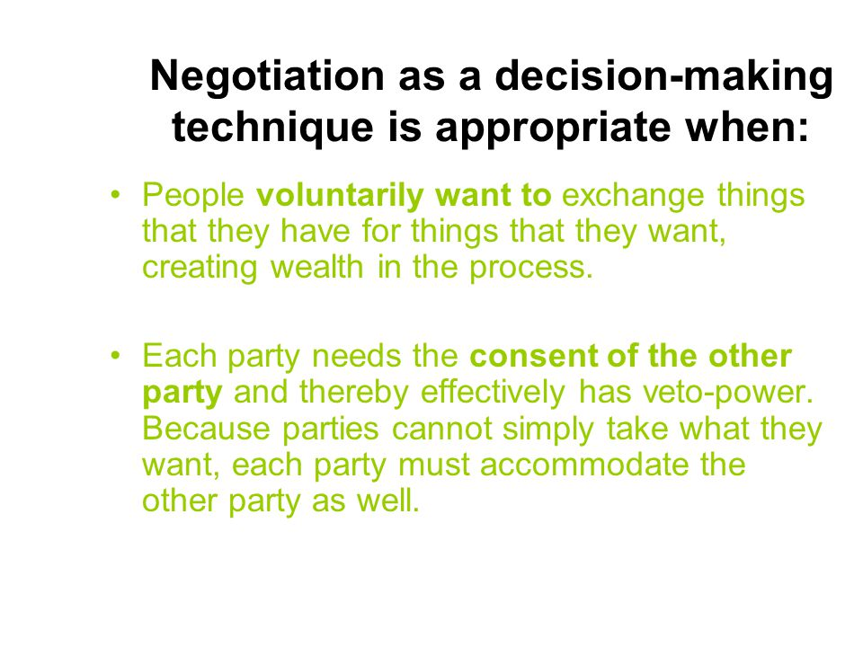 Negotiation as a decision-making technique is appropriate when: People voluntarily want to exchange things that they have for things that they want, c