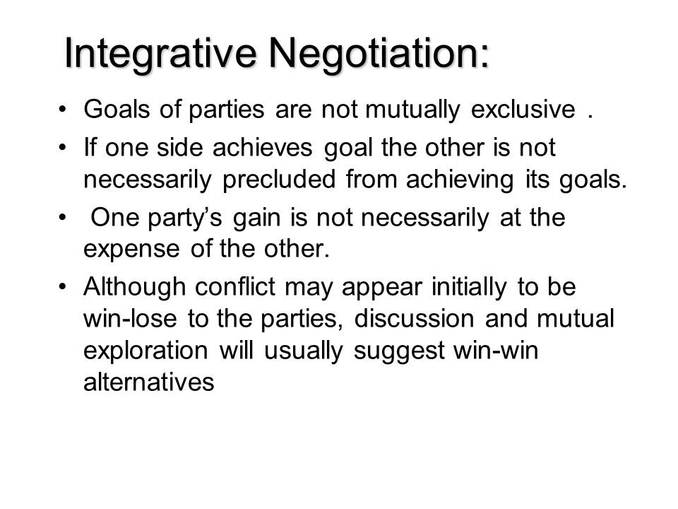 Integrative Negotiation: Goals of parties are not mutually exclusive. If one side achieves goal the other is not necessarily precluded from achieving