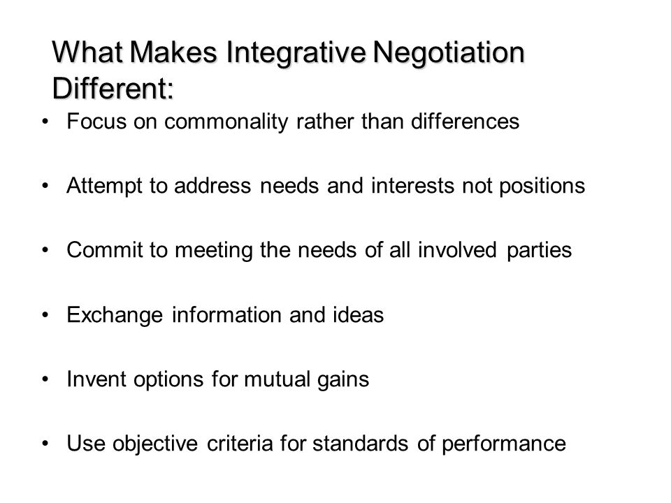 What Makes Integrative Negotiation Different: Focus on commonality rather than differences Attempt to address needs and interests not positions Commit