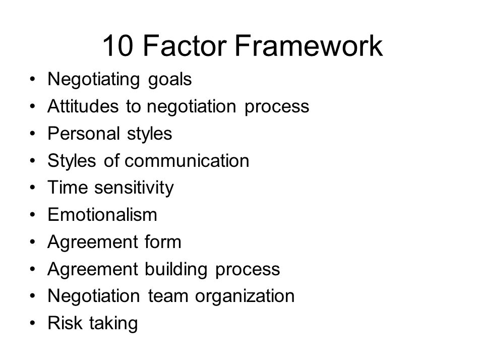 10 Factor Framework Negotiating goals Attitudes to negotiation process Personal styles Styles of communication Time sensitivity Emotionalism Agreement
