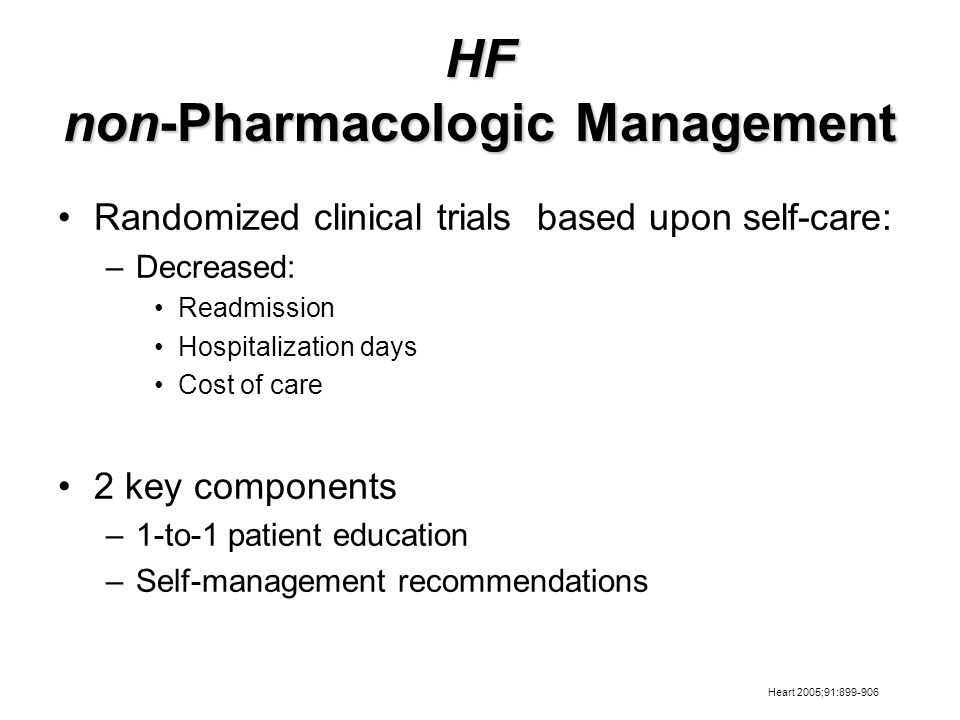 HF non-Pharmacologic Management Randomized clinical trials based upon self-care: –Decreased: Readmission Hospitalization days Cost of care 2 key components –1-to-1 patient education –Self-management recommendations Heart 2005;91:899-906