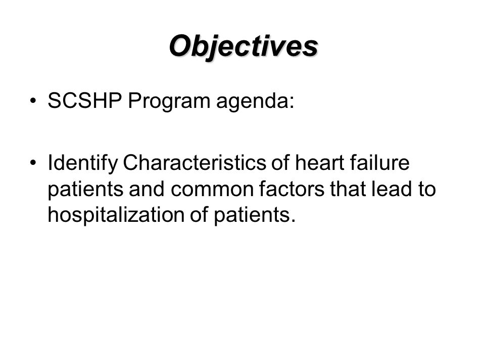 Objectives SCSHP Program agenda: Identify Characteristics of heart failure patients and common factors that lead to hospitalization of patients.