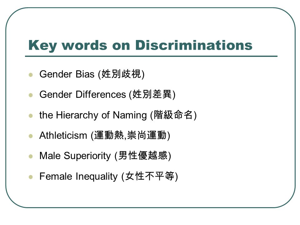 Key words on Discriminations Gender Bias ( 姓別歧視 ) Gender Differences ( 姓別差異 ) the Hierarchy of Naming ( 階級命名 ) Athleticism ( 運動熱, 崇尚運動 ) Male Superior