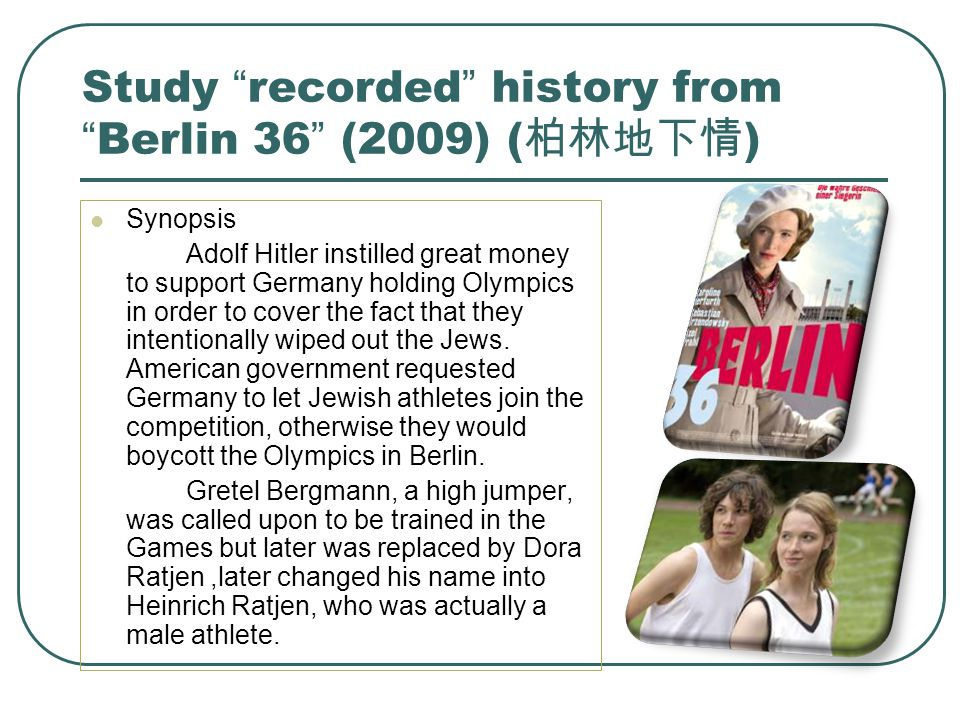 "Study "" recorded "" history from "" Berlin 36 "" (2009) ( 柏林地下情 ) Synopsis Adolf Hitler instilled great money to support Germany holding Olympics in orde"