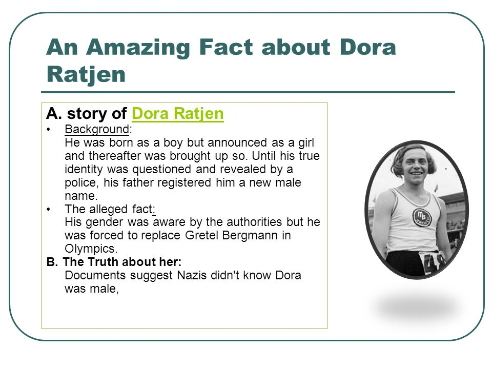 An Amazing Fact about Dora Ratjen A. story of Dora RatjenDora Ratjen Background: He was born as a boy but announced as a girl and thereafter was broug