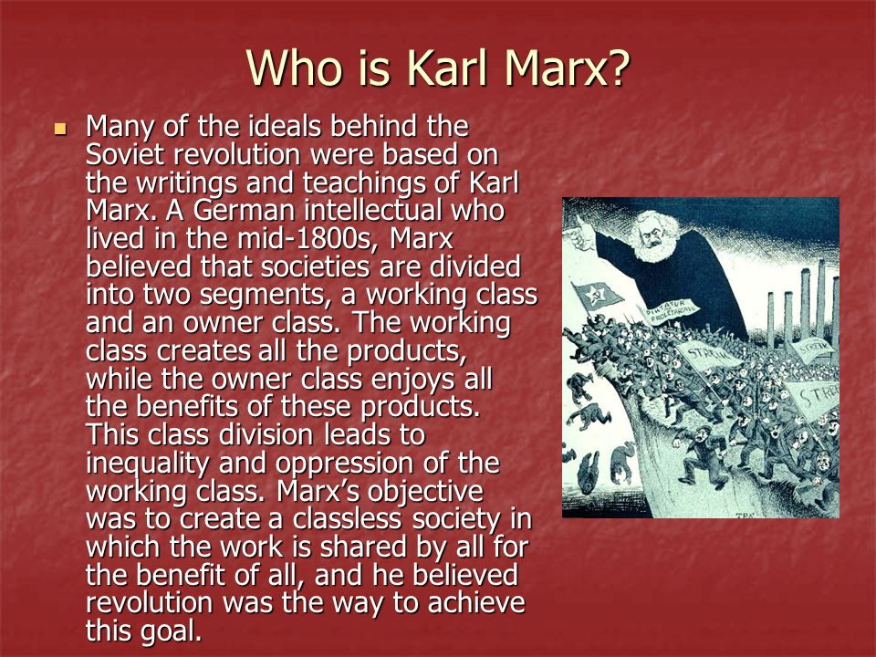 Who is Karl Marx? Many of the ideals behind the Soviet revolution were based on the writings and teachings of Karl Marx. A German intellectual who liv