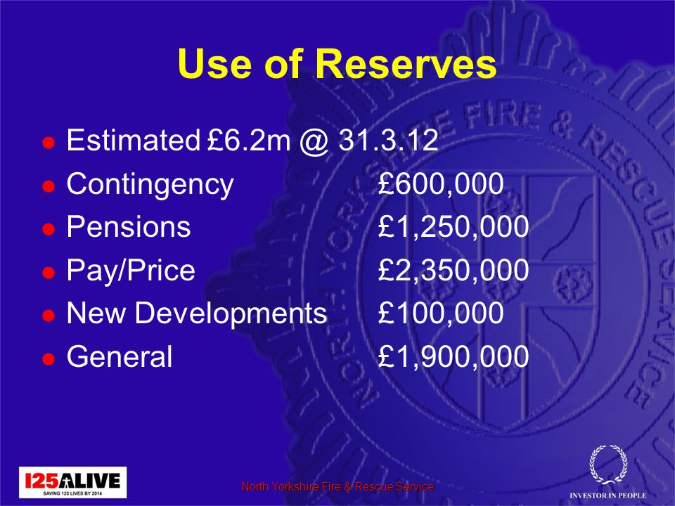 Use of Reserves Estimated £6.2m @ 31.3.12 Contingency£600,000 Pensions£1,250,000 Pay/Price£2,350,000 New Developments£100,000 General£1,900,000 North Yorkshire Fire & Rescue Service