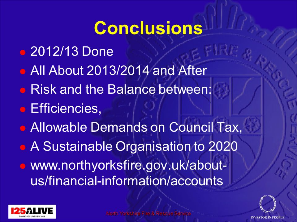 Conclusions 2012/13 Done All About 2013/2014 and After Risk and the Balance between: Efficiencies, Allowable Demands on Council Tax, A Sustainable Organisation to 2020 www.northyorksfire.gov.uk/about- us/financial-information/accounts North Yorkshire Fire & Rescue Service