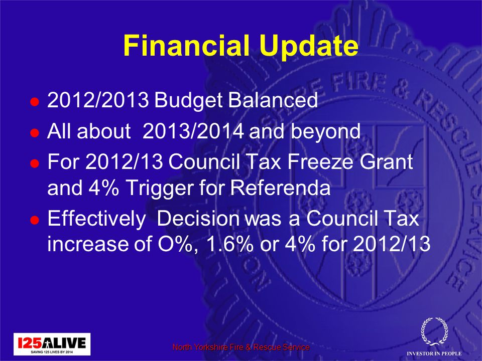 Financial Update 2012/2013 Budget Balanced All about 2013/2014 and beyond For 2012/13 Council Tax Freeze Grant and 4% Trigger for Referenda Effectively Decision was a Council Tax increase of O%, 1.6% or 4% for 2012/13