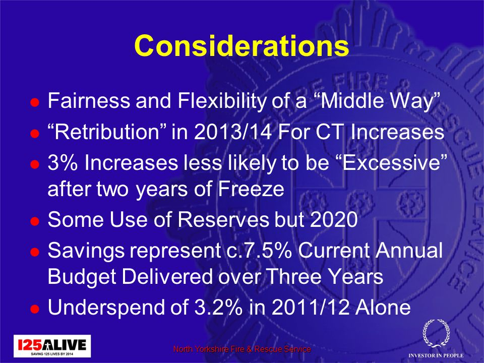 Considerations Fairness and Flexibility of a Middle Way Retribution in 2013/14 For CT Increases 3% Increases less likely to be Excessive after two years of Freeze Some Use of Reserves but 2020 Savings represent c.7.5% Current Annual Budget Delivered over Three Years Underspend of 3.2% in 2011/12 Alone North Yorkshire Fire & Rescue Service
