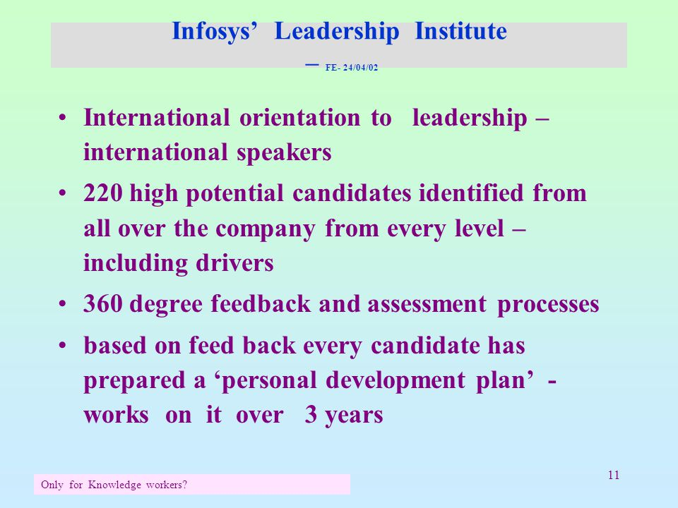 11 Infosys' Leadership Institute – FE- 24/04/02 International orientation to leadership – international speakers 220 high potential candidates identified from all over the company from every level – including drivers 360 degree feedback and assessment processes based on feed back every candidate has prepared a 'personal development plan' - works on it over 3 years Only for Knowledge workers?