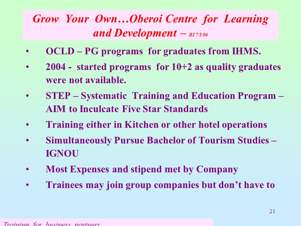 21 Grow Your Own…Oberoi Centre for Learning and Development – BI 7/5/06 OCLD – PG programs for graduates from IHMS. 2004 - started programs for 10+2 a