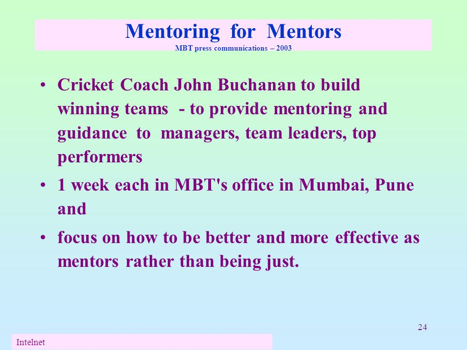 24 Mentoring for Mentors MBT press communications – 2003 Cricket Coach John Buchanan to build winning teams - to provide mentoring and guidance to man