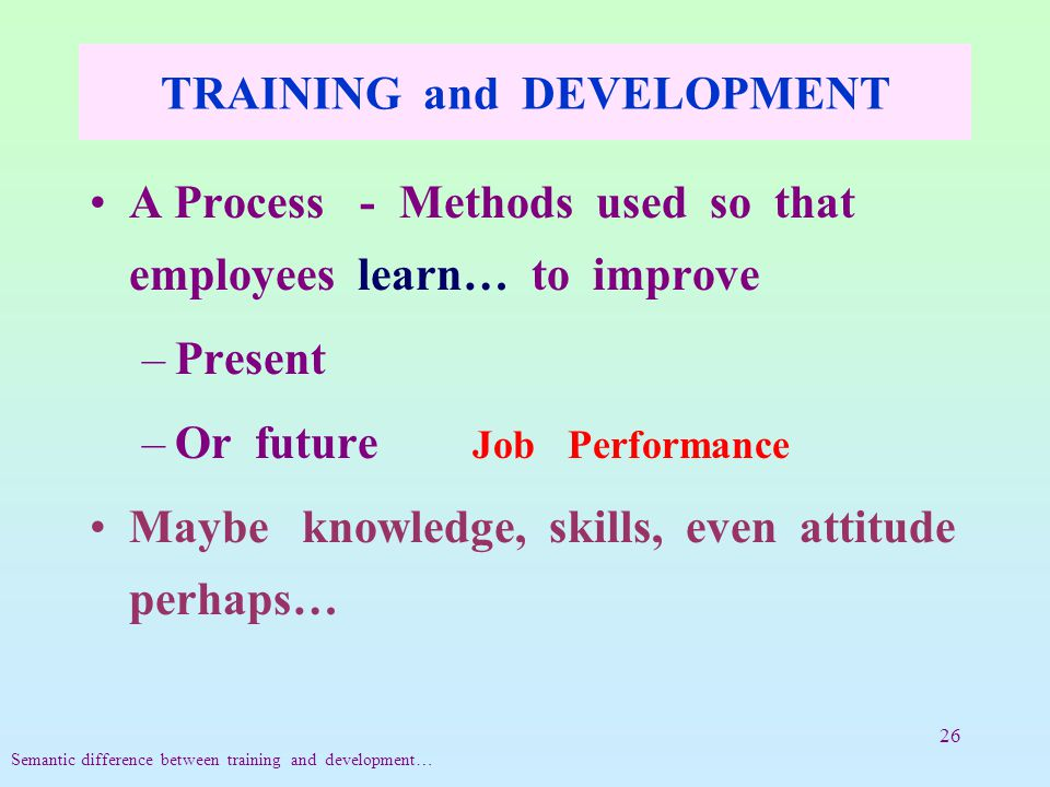 26 TRAINING and DEVELOPMENT A Process - Methods used so that employees learn… to improve –Present –Or future Job Performance Maybe knowledge, skills, even attitude perhaps… Semantic difference between training and development…
