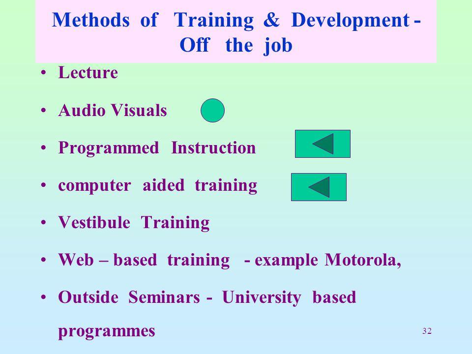 32 Methods of Training & Development - Off the job Lecture Audio Visuals Programmed Instruction computer aided training Vestibule Training Web – based