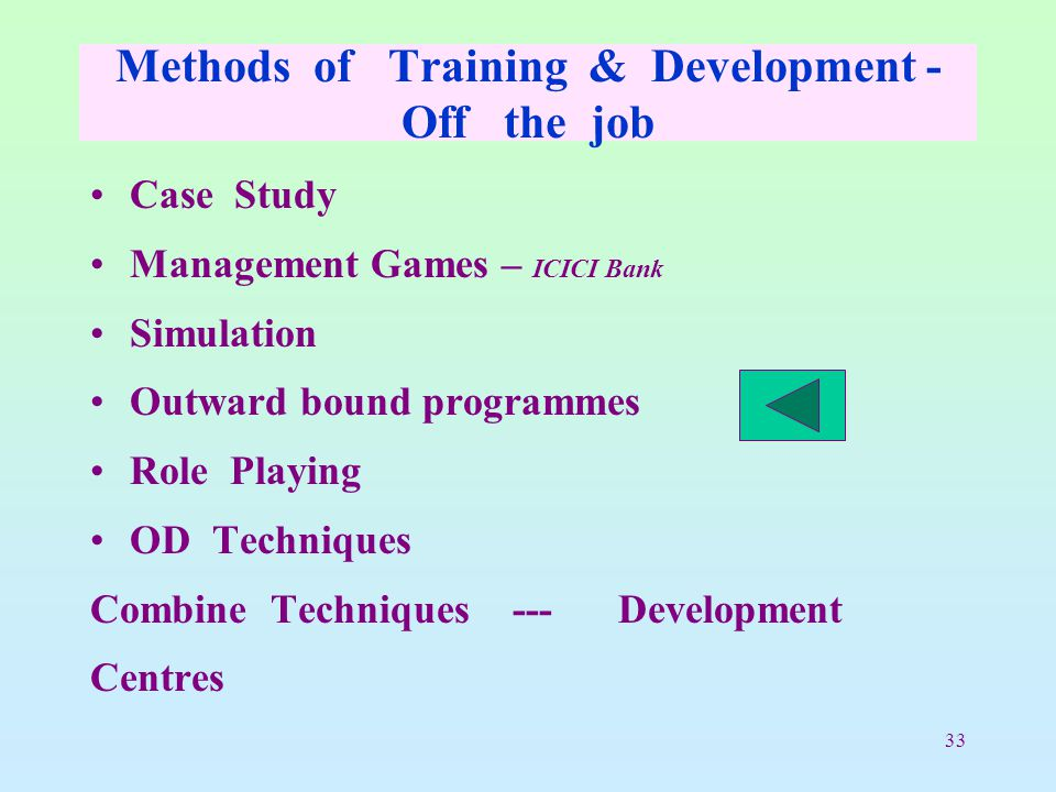 33 Methods of Training & Development - Off the job Case Study Management Games – ICICI Bank Simulation Outward bound programmes Role Playing OD Techniques Combine Techniques ---Development Centres