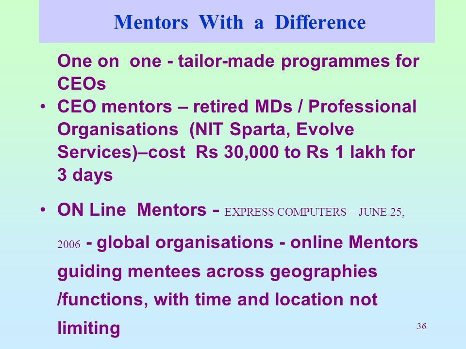 36 Mentors With a Difference One on one - tailor-made programmes for CEOs CEO mentors – retired MDs / Professional Organisations (NIT Sparta, Evolve Services)–cost Rs 30,000 to Rs 1 lakh for 3 days ON Line Mentors - EXPRESS COMPUTERS – JUNE 25, 2006 - global organisations - online Mentors guiding mentees across geographies /functions, with time and location not limiting