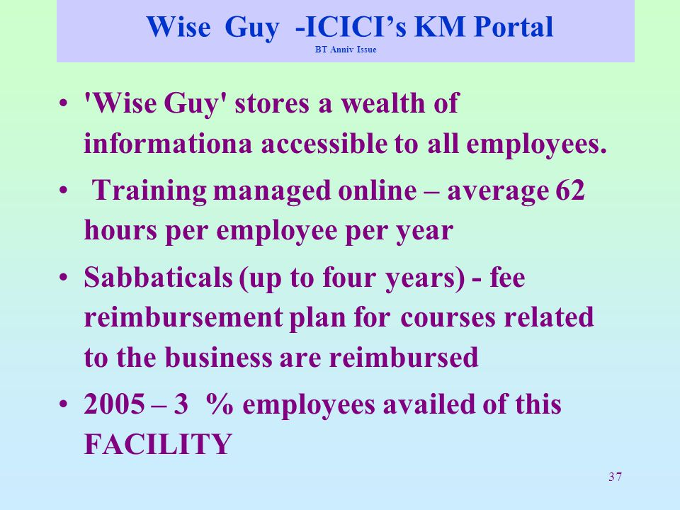 37 Wise Guy -ICICI's KM Portal BT Anniv Issue 'Wise Guy' stores a wealth of informationa accessible to all employees. Training managed online – averag