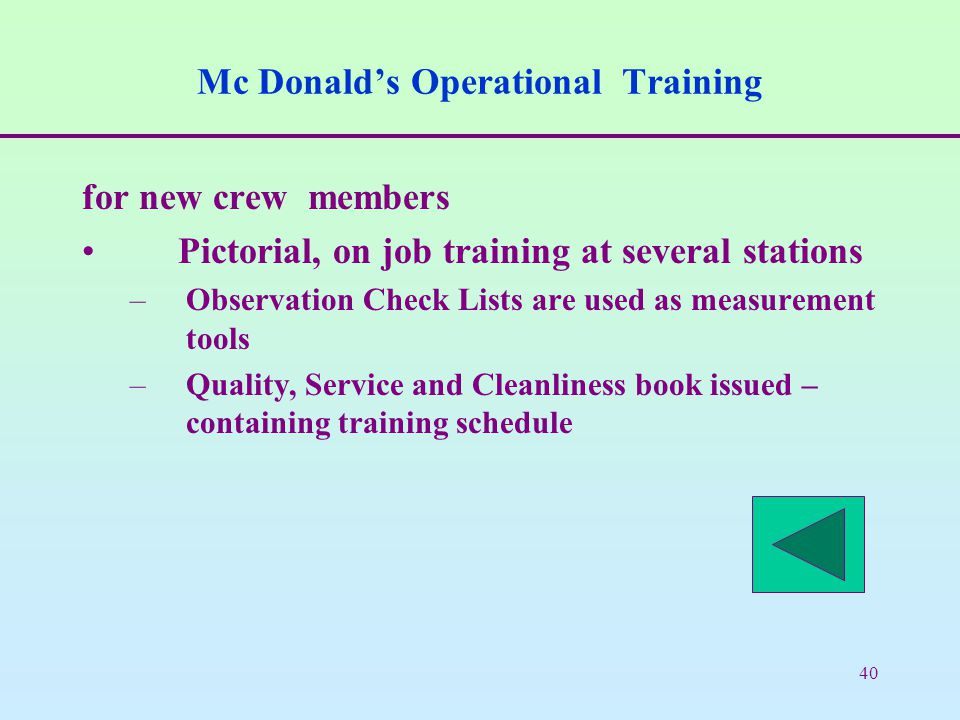 40 Mc Donald's Operational Training for new crew members Pictorial, on job training at several stations –Observation Check Lists are used as measurement tools –Quality, Service and Cleanliness book issued – containing training schedule