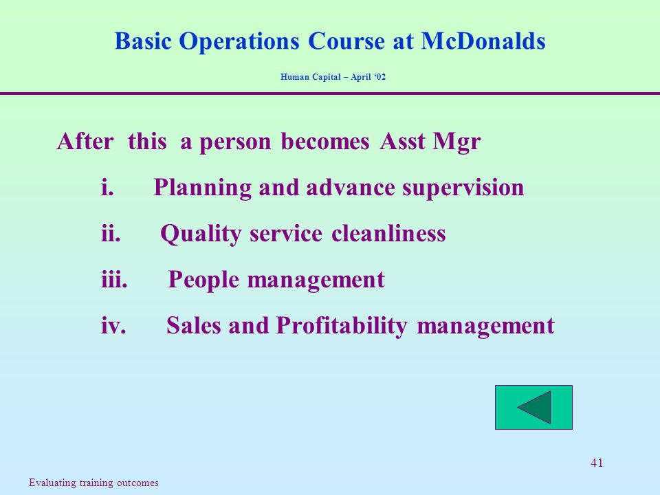 41 Basic Operations Course at McDonalds Human Capital – April '02 After this a person becomes Asst Mgr i. Planning and advance supervision ii. Quality