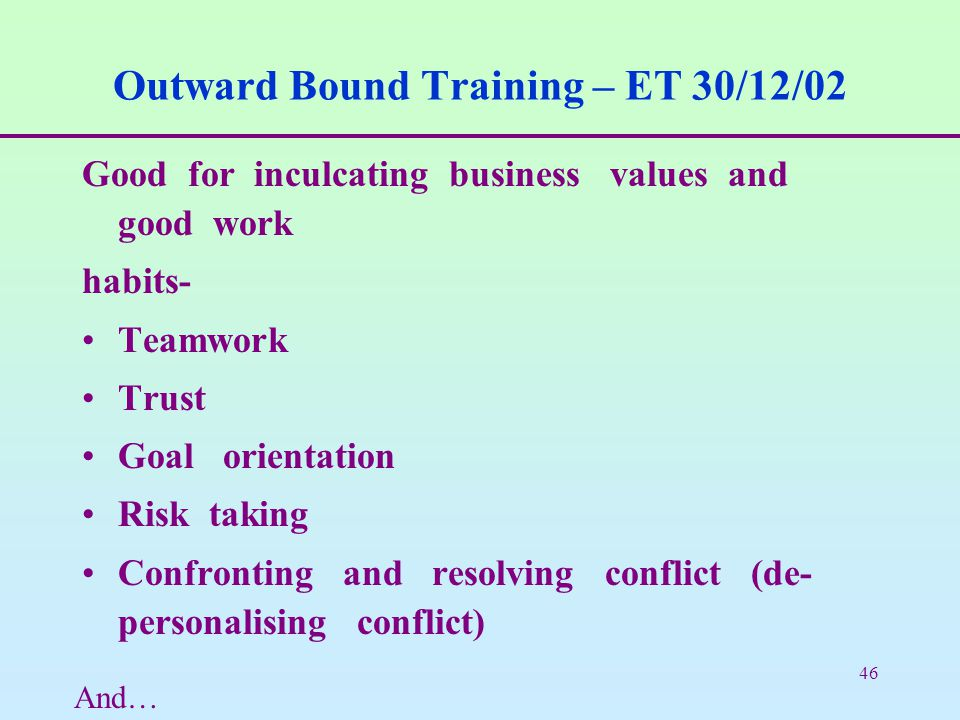 46 Outward Bound Training – ET 30/12/02 Good for inculcating business values and good work habits- Teamwork Trust Goal orientation Risk taking Confron