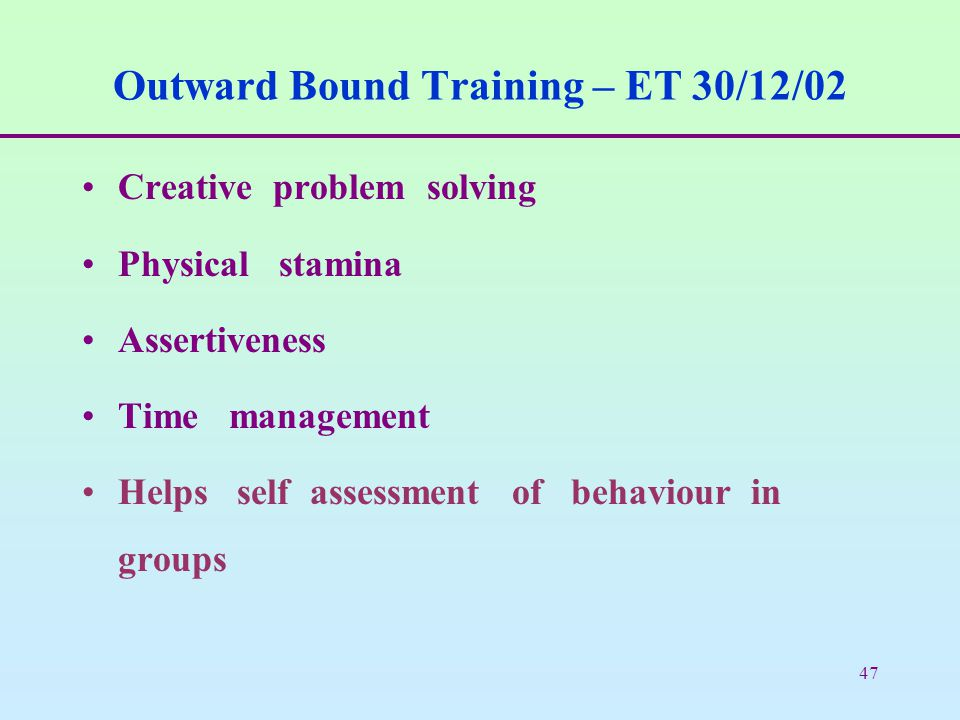 47 Outward Bound Training – ET 30/12/02 Creative problem solving Physical stamina Assertiveness Time management Helps self assessment of behaviour in groups