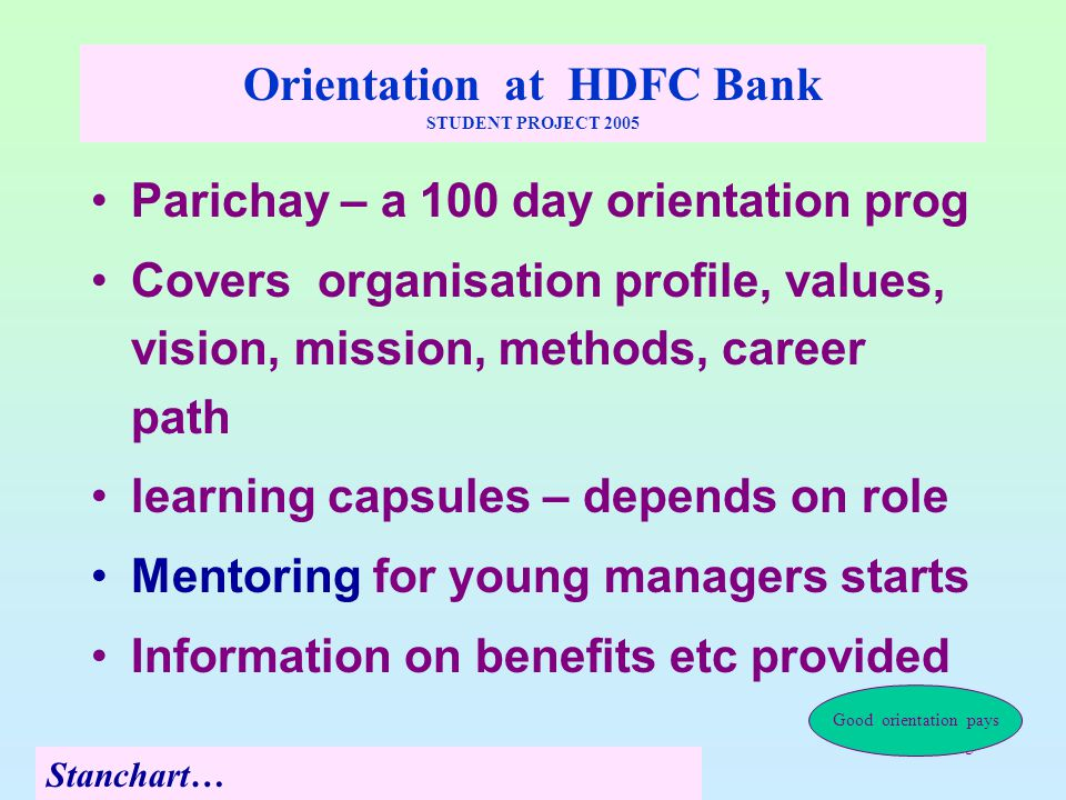 5 Orientation at HDFC Bank STUDENT PROJECT 2005 Parichay – a 100 day orientation prog Covers organisation profile, values, vision, mission, methods, career path learning capsules – depends on role Mentoring for young managers starts Information on benefits etc provided Stanchart… Good orientation pays