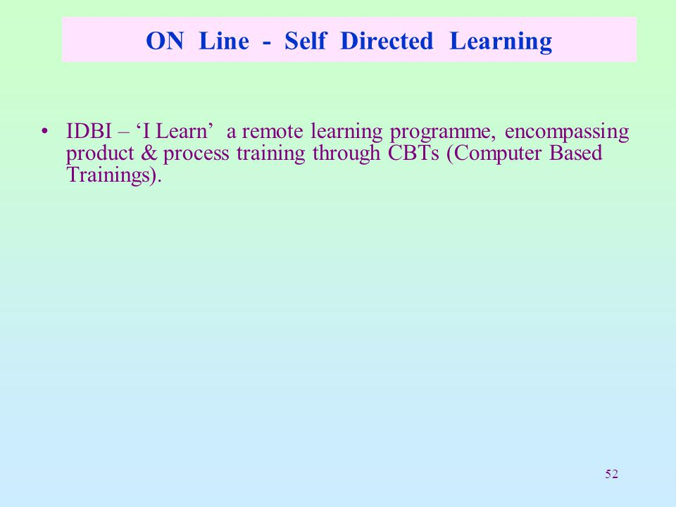 52 ON Line - Self Directed Learning IDBI – 'I Learn' a remote learning programme, encompassing product & process training through CBTs (Computer Based Trainings).