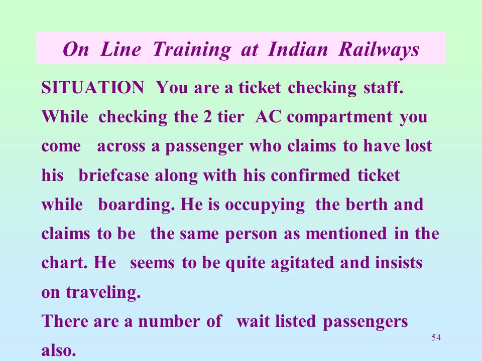 54 On Line Training at Indian Railways SITUATION You are a ticket checking staff.