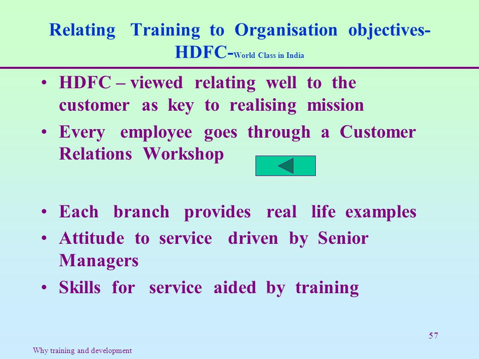 57 Relating Training to Organisation objectives- HDFC- World Class in India HDFC – viewed relating well to the customer as key to realising mission Ev