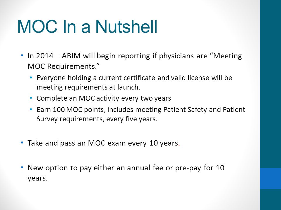 MOC In a Nutshell In 2014 – ABIM will begin reporting if physicians are Meeting MOC Requirements. Everyone holding a current certificate and valid license will be meeting requirements at launch.