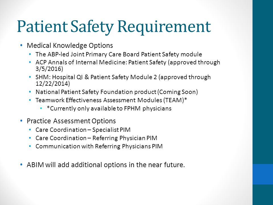 Patient Safety Requirement Medical Knowledge Options The ABP-led Joint Primary Care Board Patient Safety module ACP Annals of Internal Medicine: Patient Safety (approved through 3/5/2016) SHM: Hospital QI & Patient Safety Module 2 (approved through 12/22/2014) National Patient Safety Foundation product (Coming Soon) Teamwork Effectiveness Assessment Modules (TEAM)* *Currently only available to FPHM physicians Practice Assessment Options Care Coordination – Specialist PIM Care Coordination – Referring Physician PIM Communication with Referring Physicians PIM ABIM will add additional options in the near future.