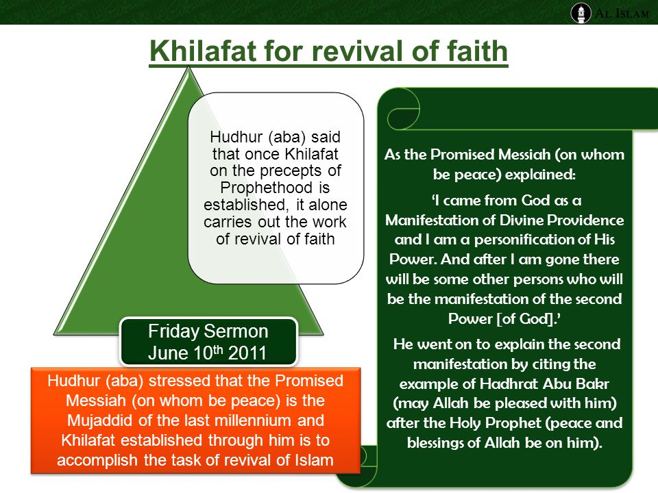 Khilafat for revival of faith Hudhur (aba) said that once Khilafat on the precepts of Prophethood is established, it alone carries out the work of revival of faith As the Promised Messiah (on whom be peace) explained: 'I came from God as a Manifestation of Divine Providence and I am a personification of His Power.