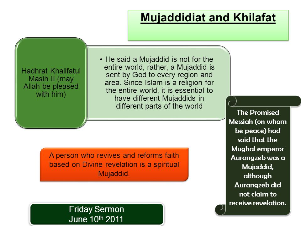 Mujaddidiat and Khilafat He said a Mujaddid is not for the entire world, rather, a Mujaddid is sent by God to every region and area.