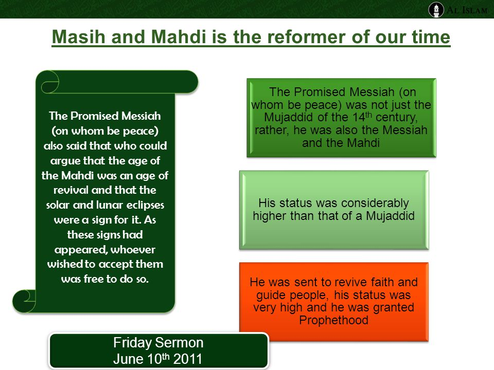 Masih and Mahdi is the reformer of our time The Promised Messiah (on whom be peace) was not just the Mujaddid of the 14 th century, rather, he was also the Messiah and the Mahdi His status was considerably higher than that of a Mujaddid He was sent to revive faith and guide people, his status was very high and he was granted Prophethood The Promised Messiah (on whom be peace) also said that who could argue that the age of the Mahdi was an age of revival and that the solar and lunar eclipses were a sign for it.