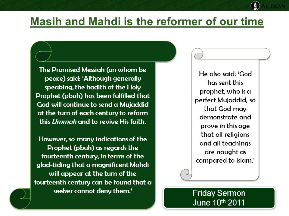 Masih and Mahdi is the reformer of our time The Promised Messiah (on whom be peace) said: 'Although generally speaking, the hadith of the Holy Prophet (pbuh) has been fulfilled that God will continue to send a Mujaddid at the turn of each century to reform this Ummah and to revive His faith.