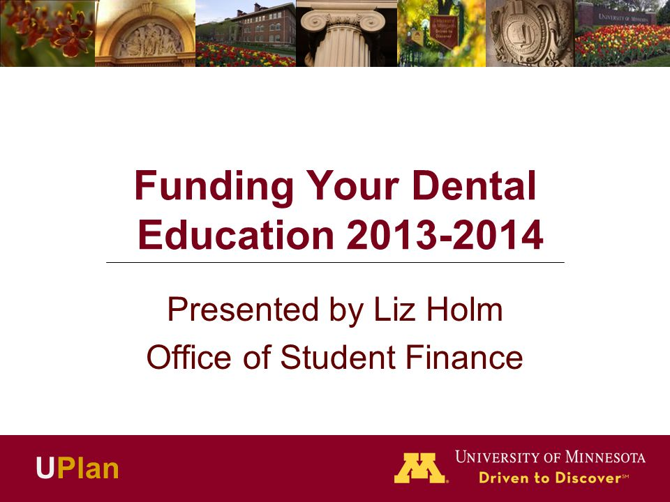 Funding Your Dental Education 2013-2014 Presented by Liz Holm Office of Student Finance UPlan