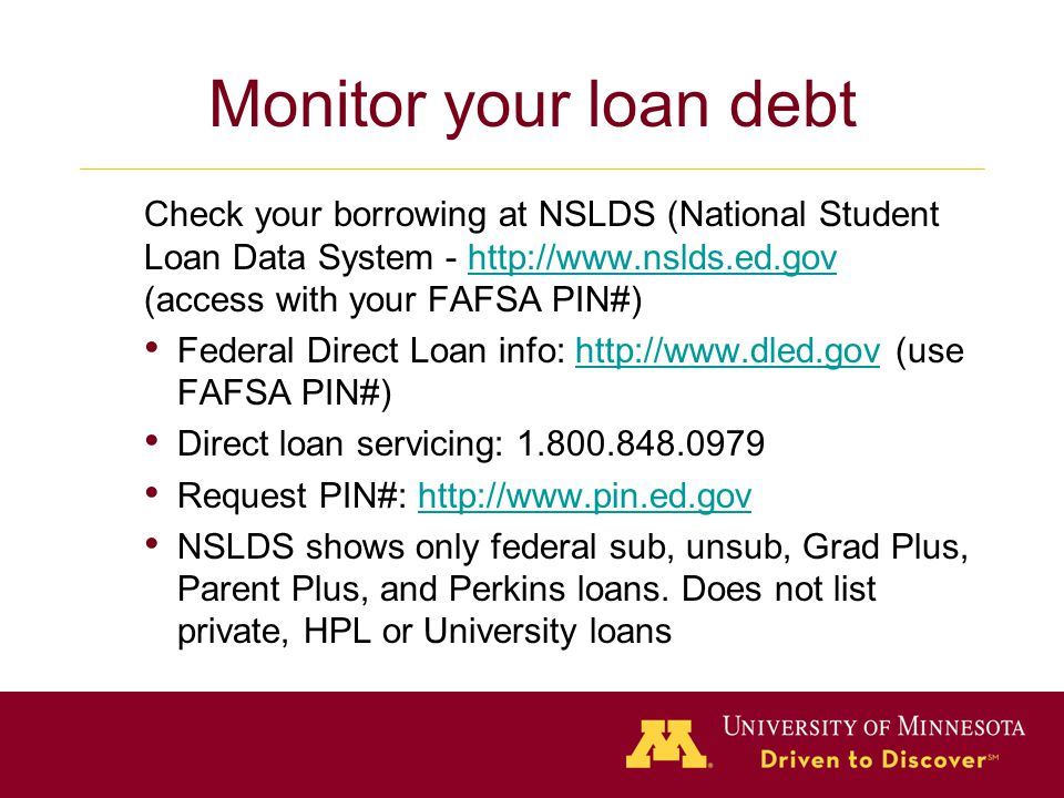 Monitor your loan debt Check your borrowing at NSLDS (National Student Loan Data System - http://www.nslds.ed.gov (access with your FAFSA PIN#)http://www.nslds.ed.gov Federal Direct Loan info: http://www.dled.gov (use FAFSA PIN#)http://www.dled.gov Direct loan servicing: 1.800.848.0979 Request PIN#: http://www.pin.ed.govhttp://www.pin.ed.gov NSLDS shows only federal sub, unsub, Grad Plus, Parent Plus, and Perkins loans.