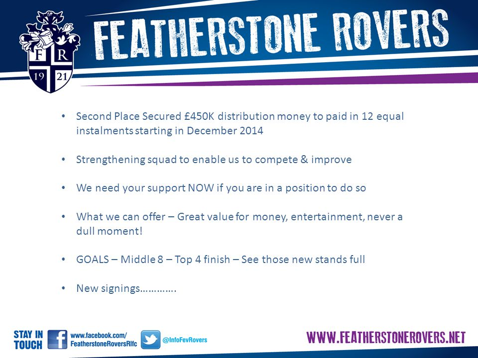 Second Place Secured £450K distribution money to paid in 12 equal instalments starting in December 2014 Strengthening squad to enable us to compete & improve We need your support NOW if you are in a position to do so What we can offer – Great value for money, entertainment, never a dull moment.