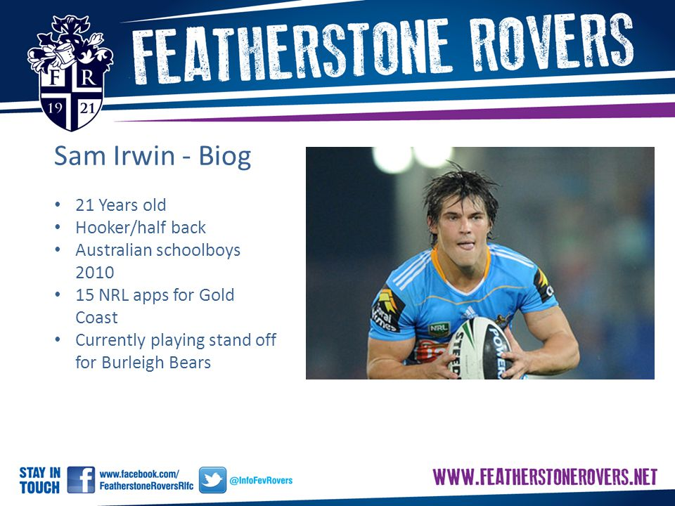 Sam Irwin - Biog 21 Years old Hooker/half back Australian schoolboys 2010 15 NRL apps for Gold Coast Currently playing stand off for Burleigh Bears
