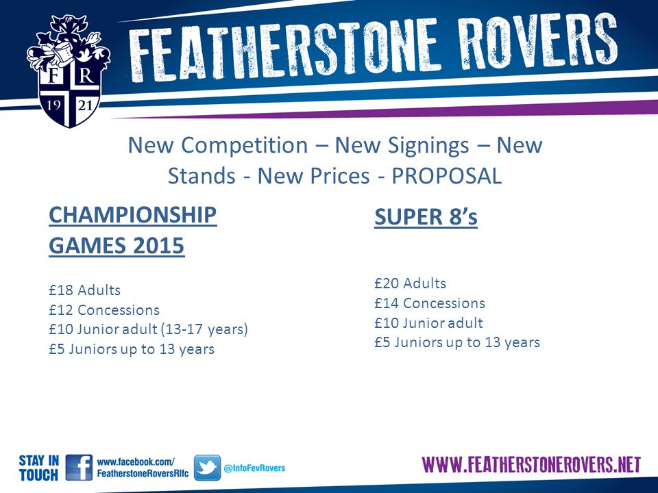 New Competition – New Signings – New Stands - New Prices - PROPOSAL CHAMPIONSHIP GAMES 2015 £18 Adults £12 Concessions £10 Junior adult (13-17 years) £5 Juniors up to 13 years SUPER 8's £20 Adults £14 Concessions £10 Junior adult £5 Juniors up to 13 years