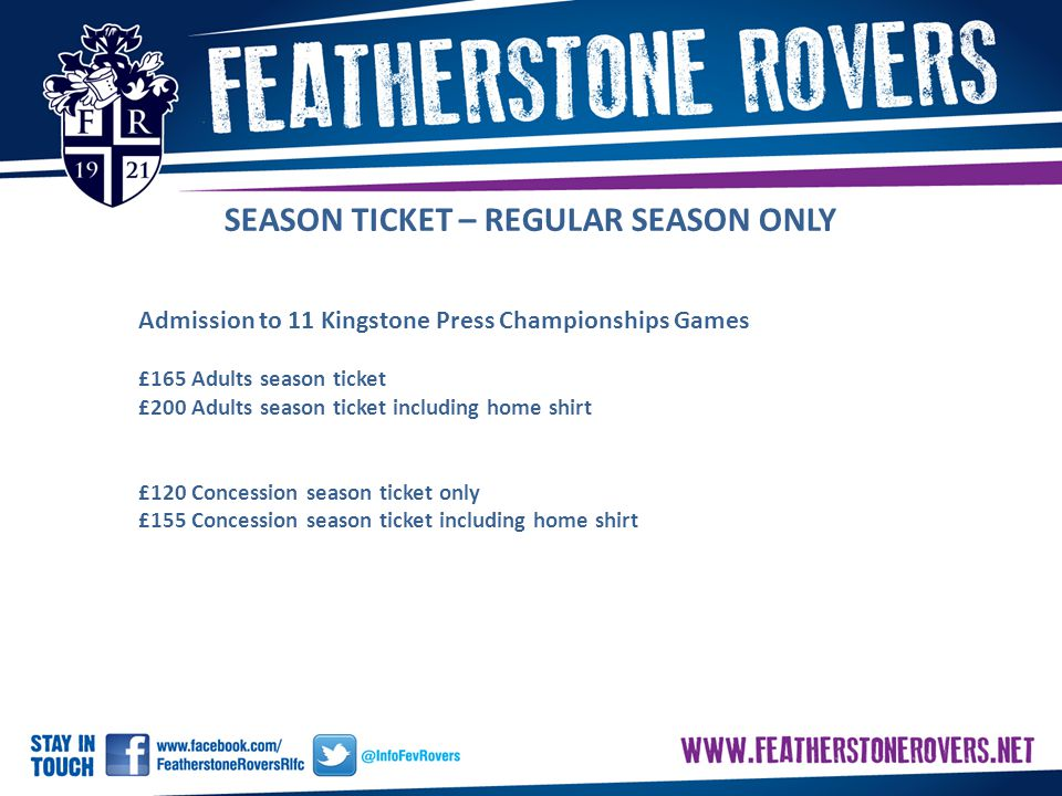 SEASON TICKET – REGULAR SEASON ONLY Admission to 11 Kingstone Press Championships Games £165 Adults season ticket £200 Adults season ticket including home shirt £120 Concession season ticket only £155 Concession season ticket including home shirt
