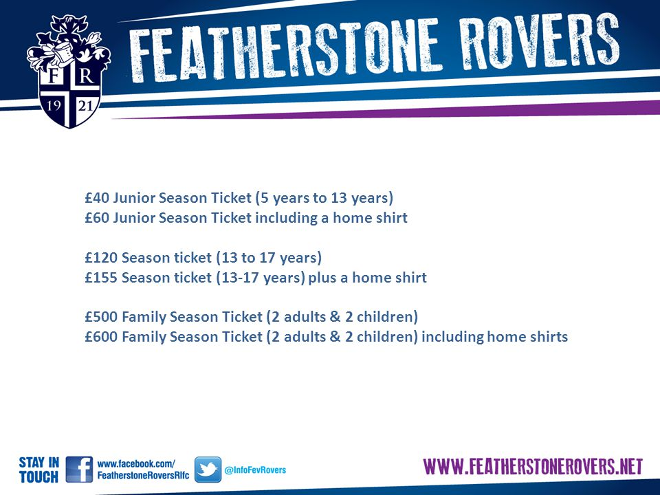 £40 Junior Season Ticket (5 years to 13 years) £60 Junior Season Ticket including a home shirt £120 Season ticket (13 to 17 years) £155 Season ticket (13-17 years) plus a home shirt £500 Family Season Ticket (2 adults & 2 children) £600 Family Season Ticket (2 adults & 2 children) including home shirts