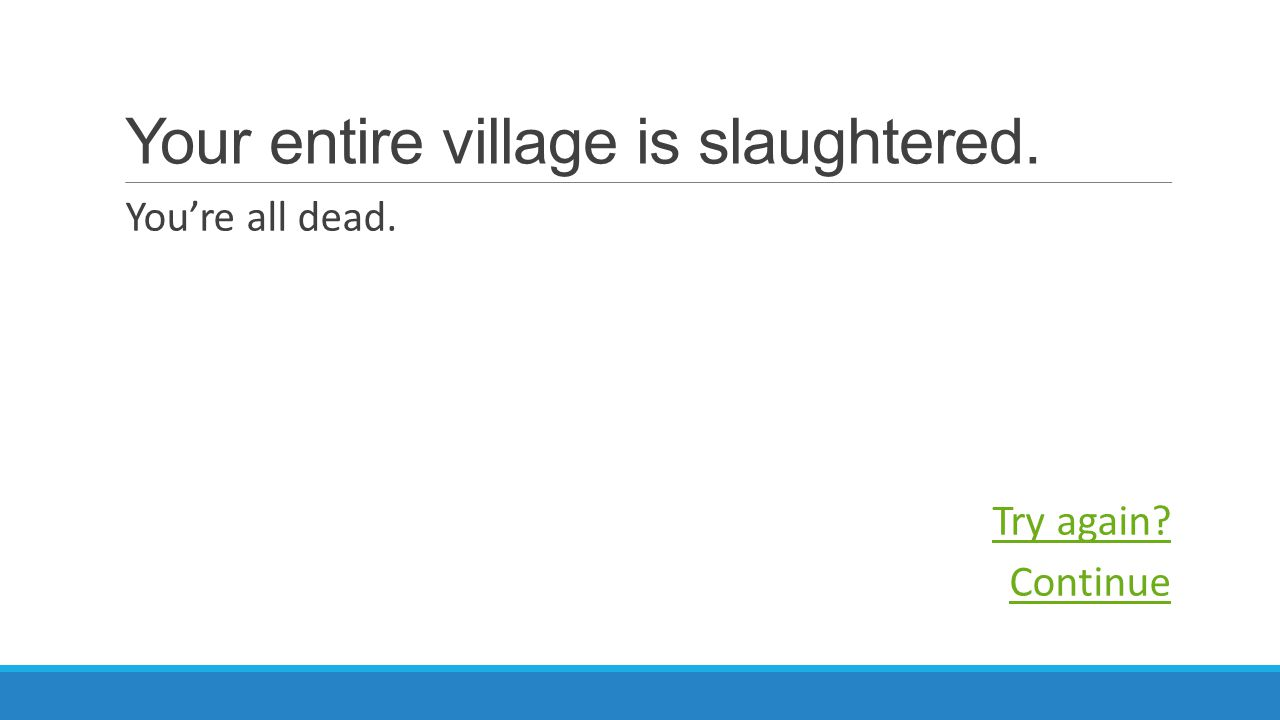Your entire village is slaughtered. You're all dead. Try again Continue