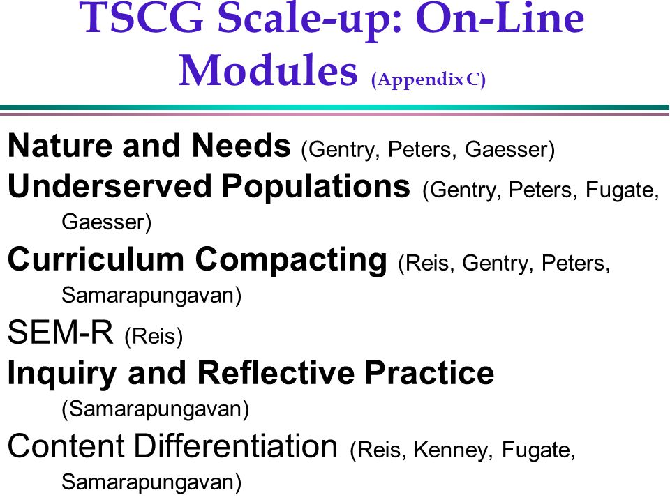 Gentry, 200213 TSCG Scale-up: On-Line Modules (Appendix C) Nature and Needs (Gentry, Peters, Gaesser) Underserved Populations (Gentry, Peters, Fugate, Gaesser) Curriculum Compacting (Reis, Gentry, Peters, Samarapungavan) SEM-R (Reis) Inquiry and Reflective Practice (Samarapungavan) Content Differentiation (Reis, Kenney, Fugate, Samarapungavan)
