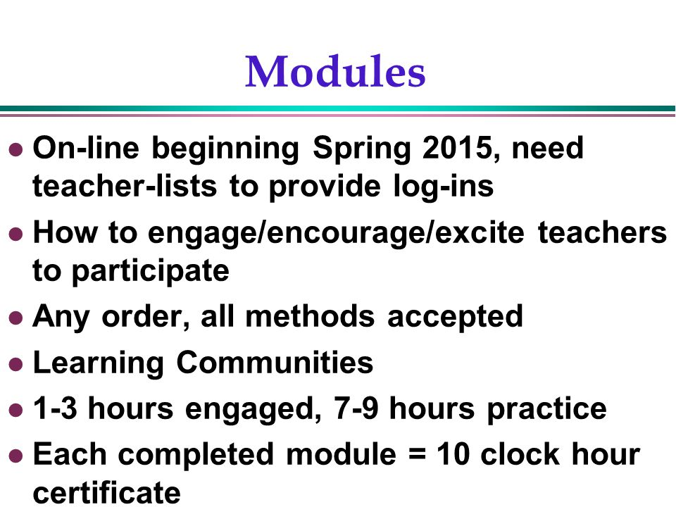 Gentry, 200215 Modules On-line beginning Spring 2015, need teacher-lists to provide log-ins How to engage/encourage/excite teachers to participate Any order, all methods accepted Learning Communities 1-3 hours engaged, 7-9 hours practice Each completed module = 10 clock hour certificate
