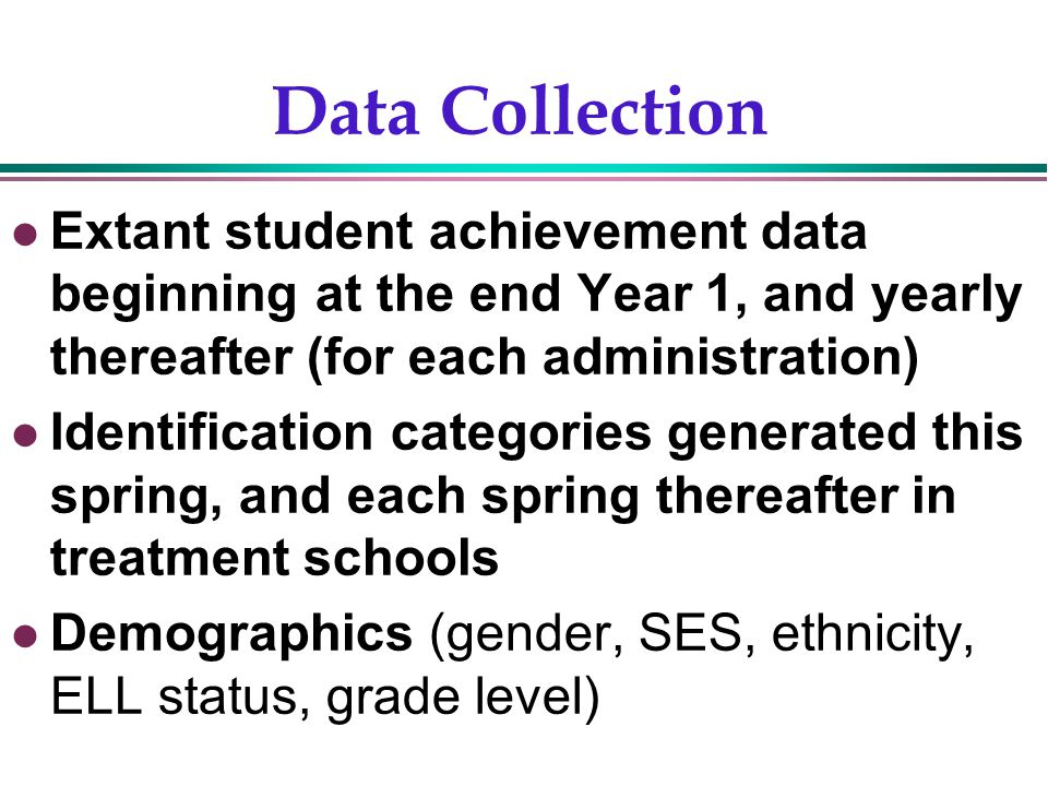 Gentry, 20029 Data Collection Extant student achievement data beginning at the end Year 1, and yearly thereafter (for each administration) Identification categories generated this spring, and each spring thereafter in treatment schools Demographics (gender, SES, ethnicity, ELL status, grade level)